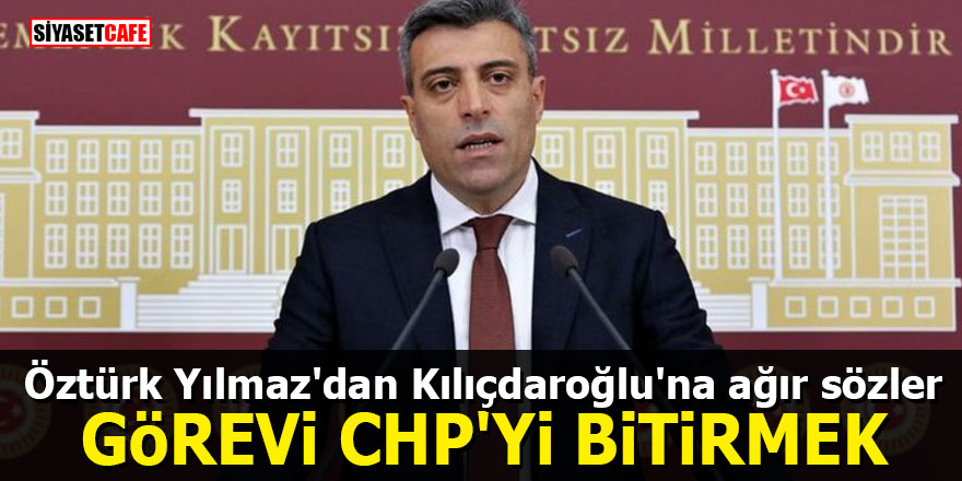 Öztürk Yılmaz'dan Kılıçdaroğlu'na ağır sözler: Görevi CHP'yi bitirmek