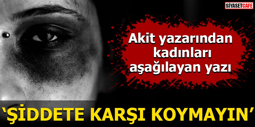 Yeni Akit yazarından kadınları aşağılayan yazı: Şiddete Karşı Koymayın