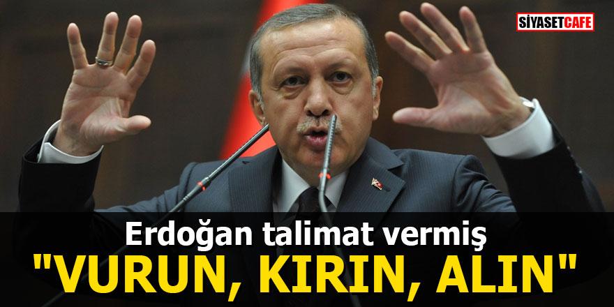 """Erdoğan talimat vermiş: """"Vurun, kırın, alın"""""""