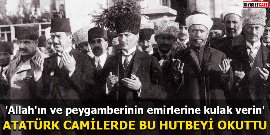 Atatürk camilerde bu hutbeyi okuttu 'Allah'ın ve peygamberinin emirlerine kulak verin'
