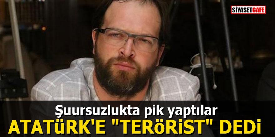 """Şuursuzlukta pik yaptılar! Atatürk'e """"terörist"""" dedi"""