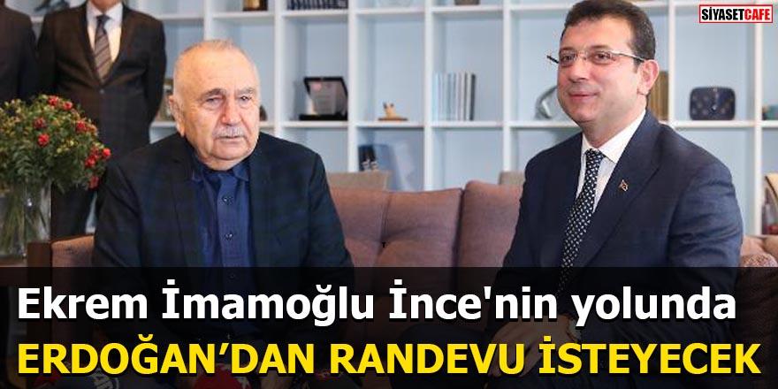 Ekrem İmamoğlu İnce'nin yolunda Erdoğan'dan randevu isteyecek