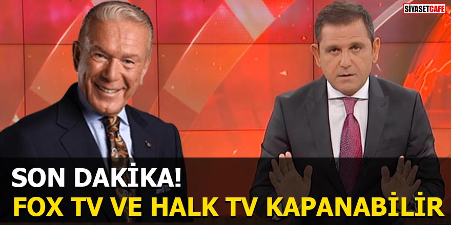 FOX TV ve Halk TV kapanabilir
