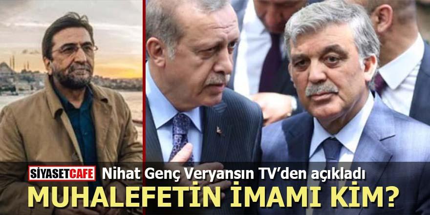 Nihat Genç Veryansın TV'den açıkladı: Muhalefetin 'imamı' kim?