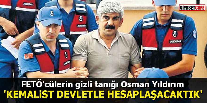 """FETÖ'cülerin gizli tanığı Osman Yıldırım: """"Kemalist Devletle hesaplaşacaktık"""""""