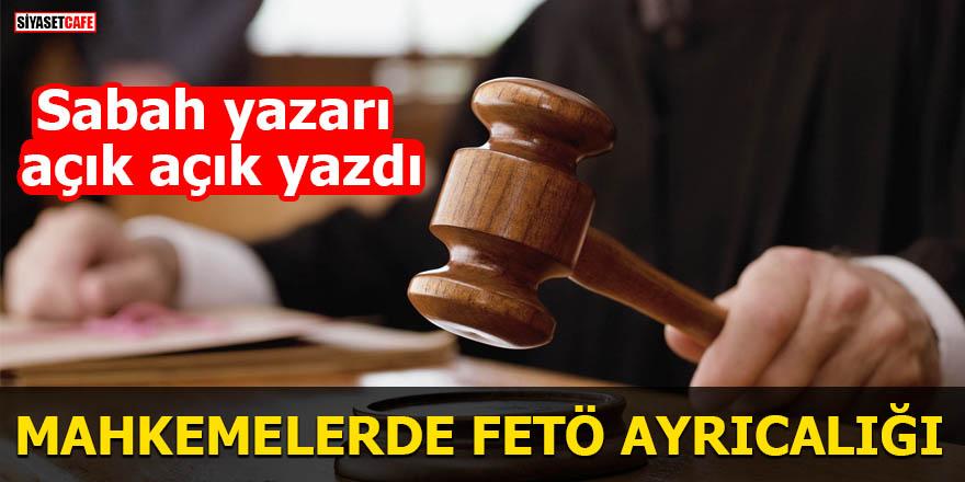 Sabah yazarı açık açık yazdı Mahkemelerde FETÖ ayrıcalığı