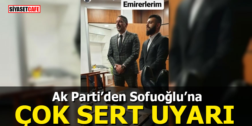 Ak Parti'den Sofuoğlu'na çok sert uyarı