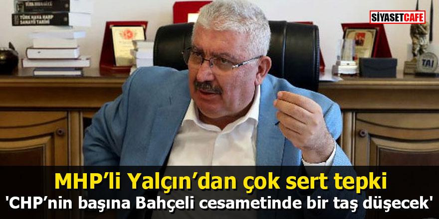 MHP'li Yalçın'dan çok sert tepki: CHP'nin başına Bahçeli cesametinde bir taş düşecek