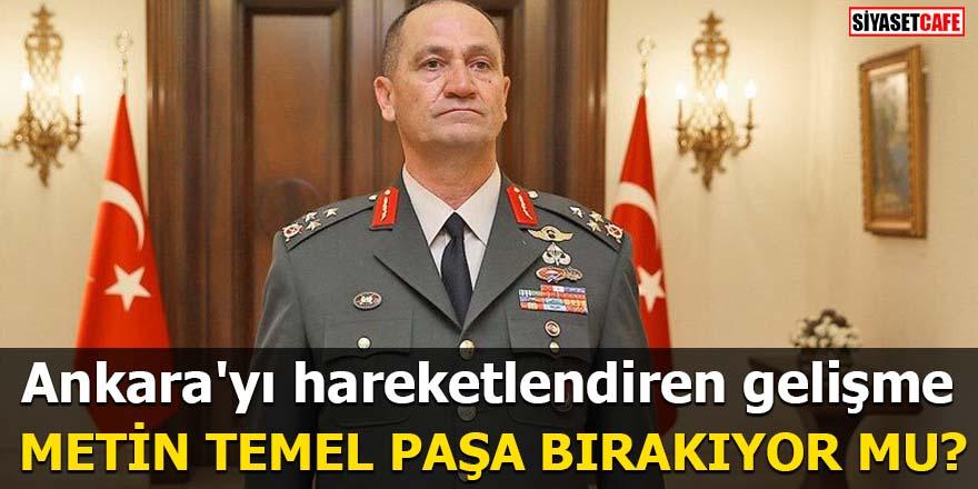 Ankara'yı hareketlendiren gelişme Metin Temel Paşa bırakıyor mu?