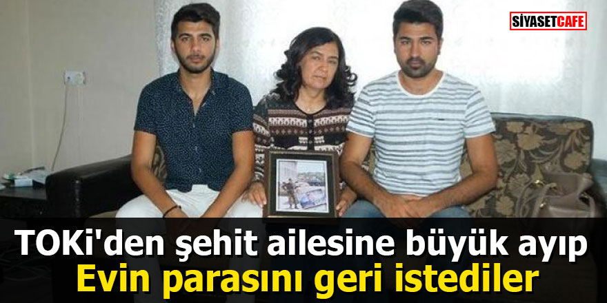 TOKİ'den şehit ailesine büyük ayıp Evin parasını geri istediler