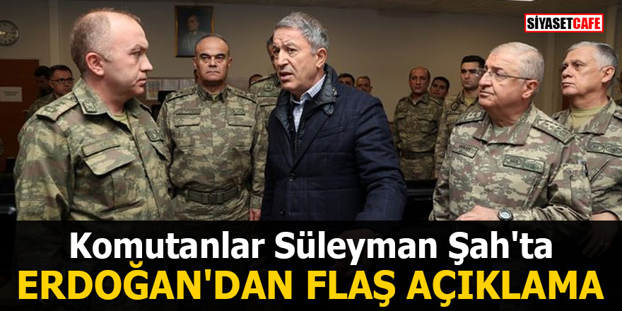 Komutanlar Süleyman Şah'ta! Erdoğan'dan flaş açıklama