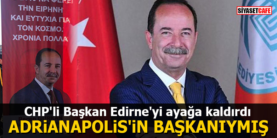 CHP'li Başkan Edirne'yi ayağa kaldırdı: Adrianapolis'in başkanıymış
