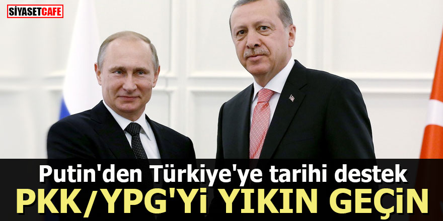 Putin'den Türkiye'ye tarihi destek: PKK/YPG'yi yıkın geçin