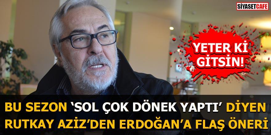 Bu sezon sol çok dönek yaptı diyen Rutkay Aziz'den Erdoğan'a flaş öneri