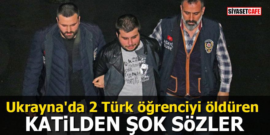 Ukrayna'da 2 Türk öğrenciyi öldüren katilden şok sözler