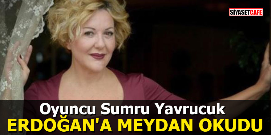 Oyuncu Sumru Yavrucuk, Erdoğan'a meydan okudu