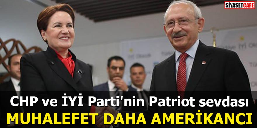 CHP ve İYİ Parti'nin Patriot sevdası Muhalefet daha Amerikancı