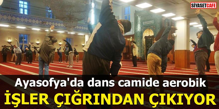 Ayasofya'da dans camide aerobik İŞLER ÇIĞRINDAN ÇIKIYOR
