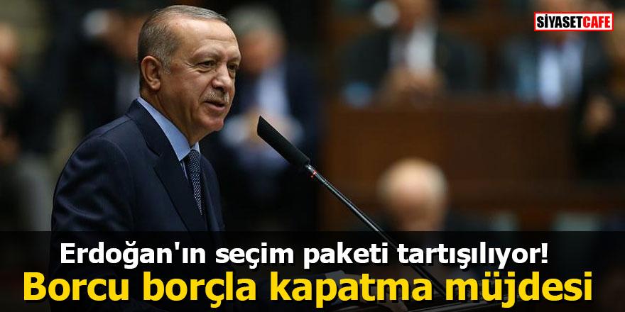 Erdoğan'ın seçim paketi tartışılıyor! Borcu borçla kapatma müjdesi