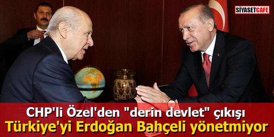 """CHP'li Özel'den """"derin devlet"""" çıkışı: Türkiye'yi Erdoğan Bahçeli yönetmiyor"""