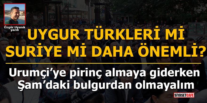 Özgür uyanık: Uygur Türkleri mi Suriye mi Daha Önemli?