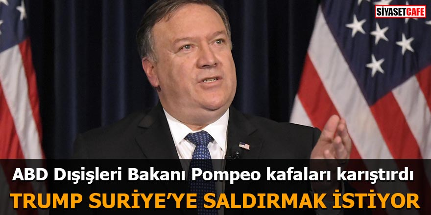 ABD Dışişleri Bakanı Pompeo kafaları karıştırdı Trump Suriye'ye saldırmak istiyor