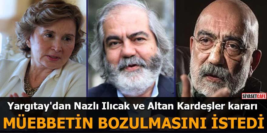 Yargıtay'dan Nazlı Ilıcak ve Altan Kardeşler kararı Müebbetin bozulmasını istedi