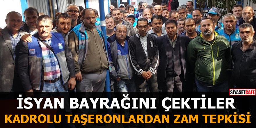 Kadroya geçirilen taşeron işçilerden zam tepkisi İsyan bayrağını çektiler