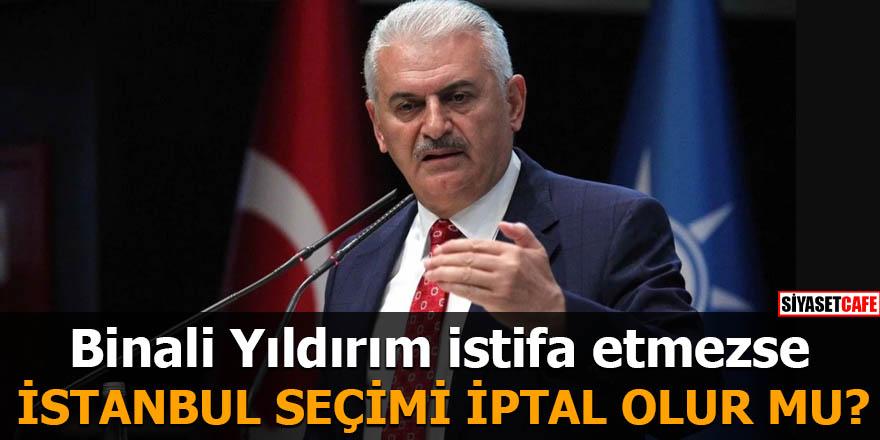 Binali Yıldırım istifa etmezse İstanbul seçimi iptal olur mu?