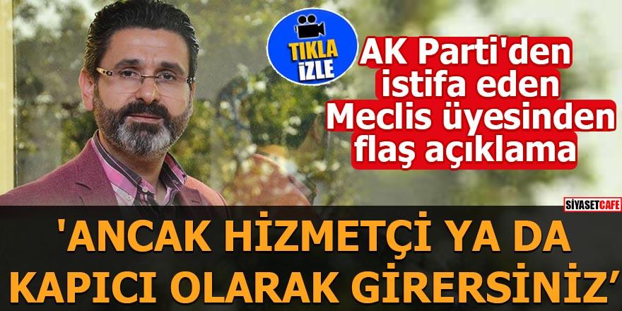 AK Parti'den istifa eden Meclis üyesinden flaş açıklama 'Ancak hizmetçi kapıcı olarak girersiniz'