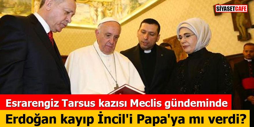 Esrarengiz Tarsus kazısı Meclis gündeminde: Erdoğan kayıp İncil'i Papa'ya mı verdi?