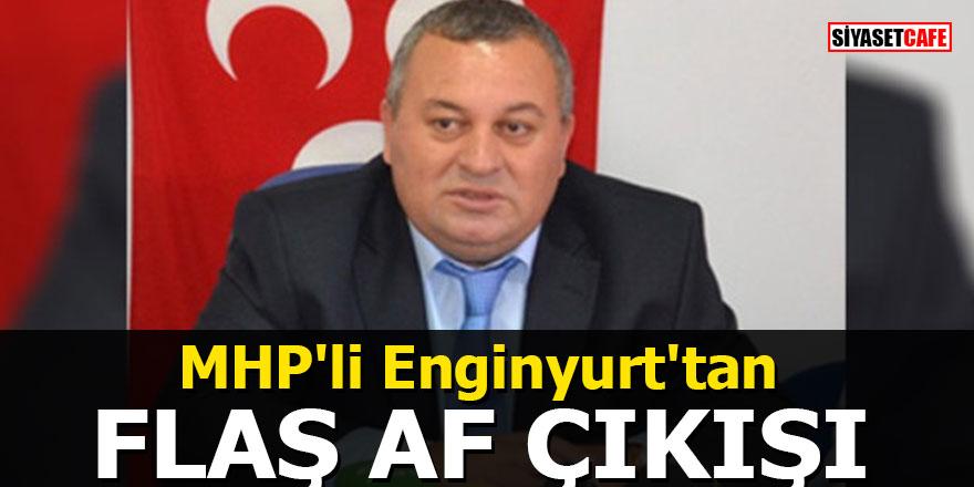 MHP'li Enginyurt'tan flaş af çıkışı