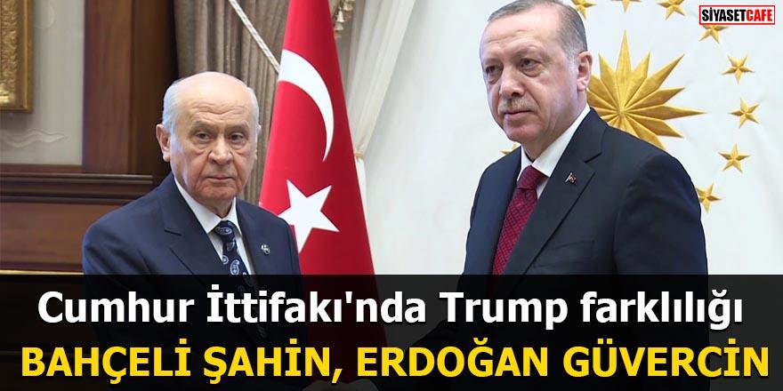 Cumhur İttifakı'nda Trump farklılığı Bahçeli şahin, Erdoğan güvercin