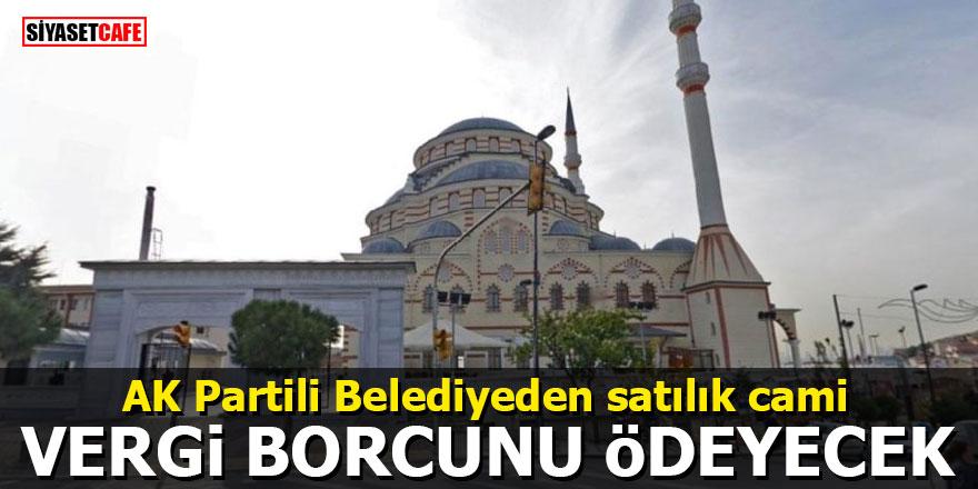 AK Partili Belediyeden satılık cami: Vergi borcunu ödeyecek