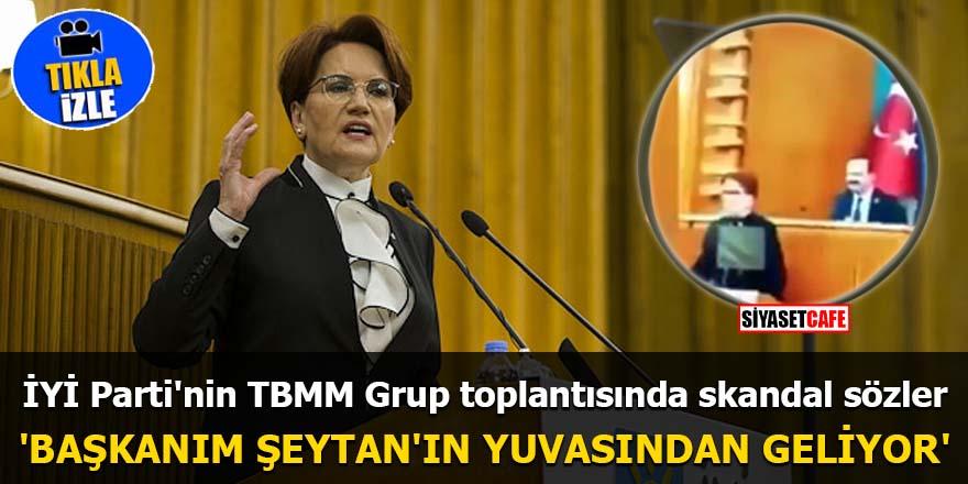 İYİ Parti'nin TBMM Grup toplantısında skandal sözler 'Başkanım Şeytan'ın yuvasından geliyor'