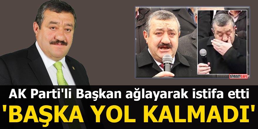 AK Parti'li Başkan ağlayarak istifa etti: Başka yol kalmadı