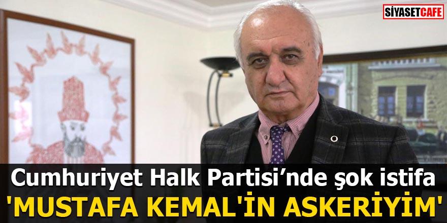 CHP'de şok istifa 'Mustafa Kemal'in askeriyim'