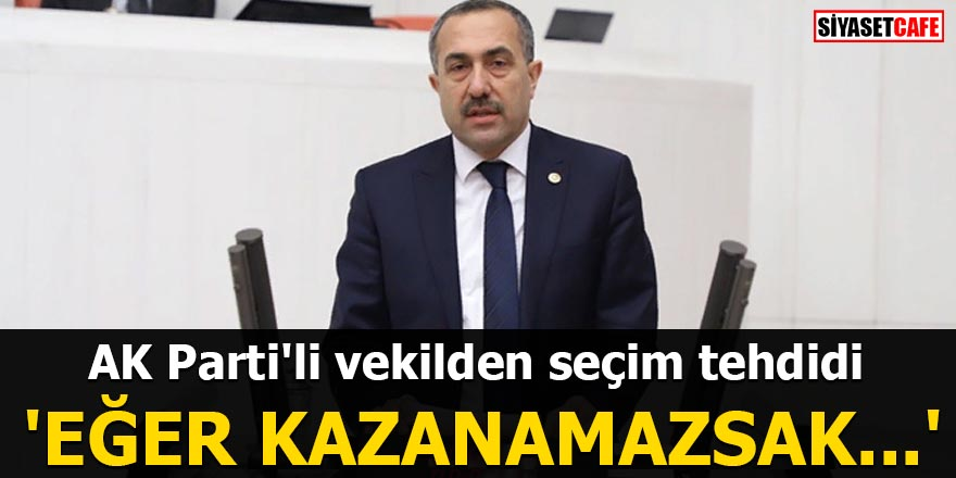 AK Parti'li vekilden seçim tehdidi 'Eğer kazanamazsak...'
