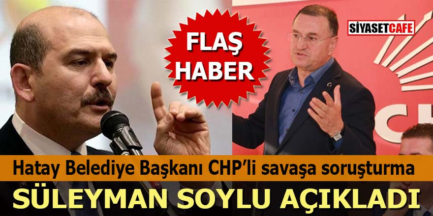 Süleyman Soylu açıkladı: Hatay Büyükşehir Belediye Başkanı Lütfü Savaş'a soruşturma