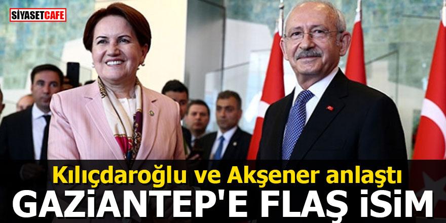 Kılıçdaroğlu ve Akşener anlaştı: Gaziantep'e flaş isim