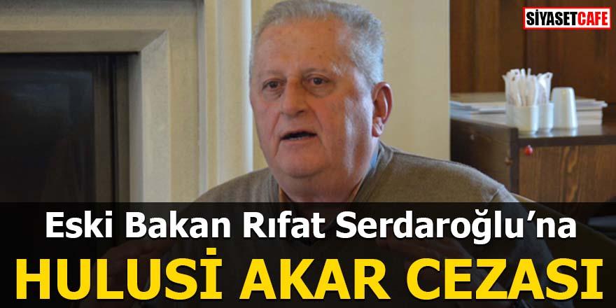 Eski Bakan Rıfat Serdaroğlu'na Hulusi Akar cezası