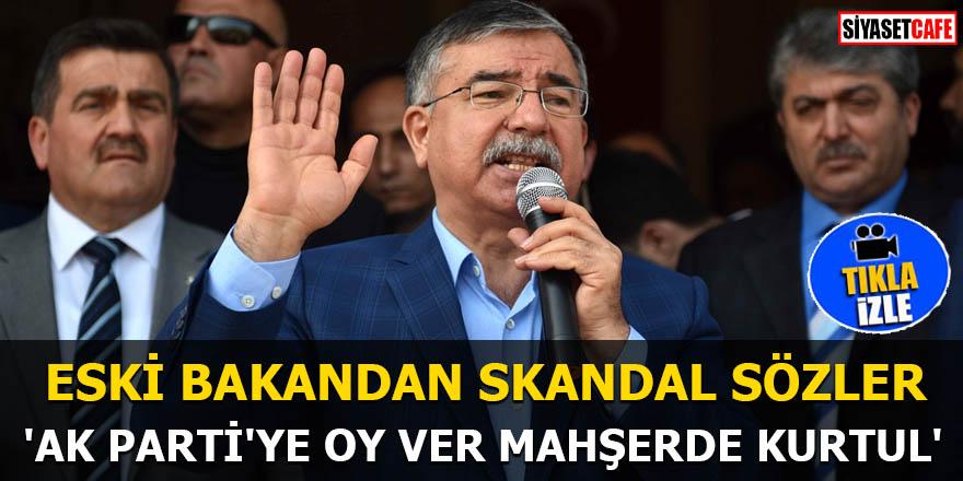 Eski bakandan skandal sözler 'AK Parti'ye oy ver mahşerde kurtul'