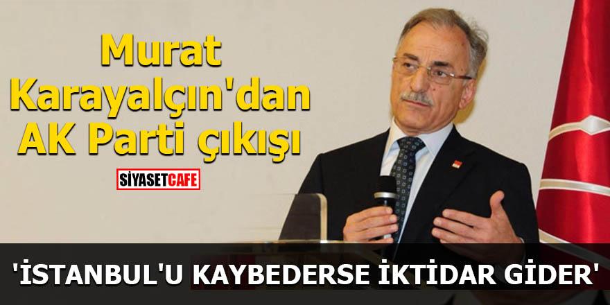 Murat Karayalçın'dan AK Parti çıkışı 'İstanbul'u kaybederse iktidar gider'