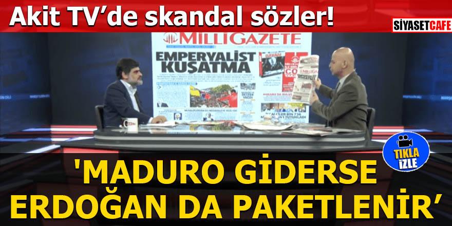 Akit TV'de skandal sözler 'Maduro giderse Erdoğan da paketlenir'