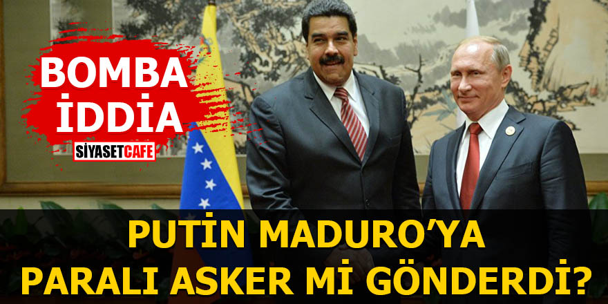 Bomba iddia Putin Maduro'ya paralı asker mi gönderdi?