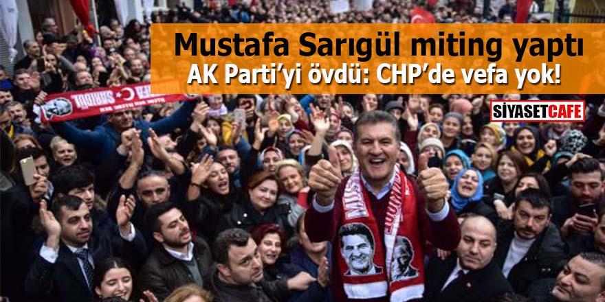 Mustafa Sarıgül miting yaptı AK Parti'yi övdü: CHP'de vefa yok!