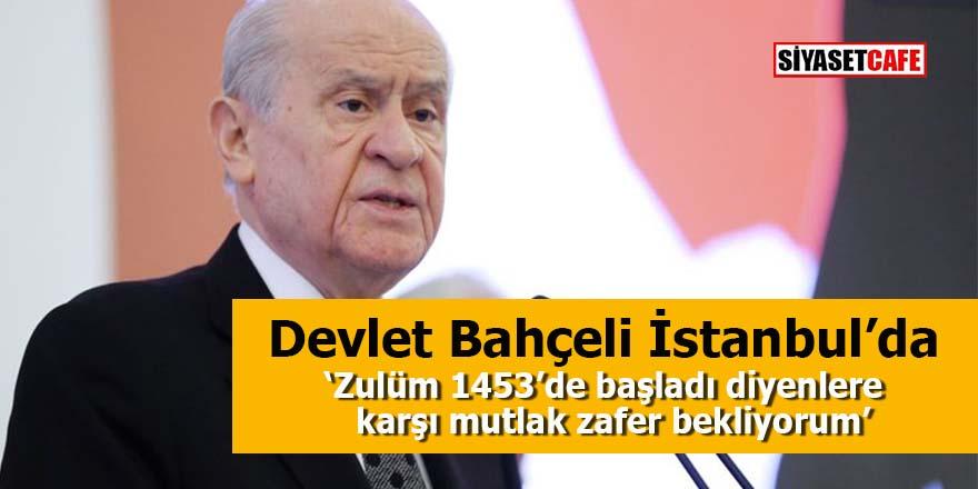MHP Lideri Bahçeli İstanbul'da: Zulüm 1453'de başladı diyenlere karşı mutlak zafer bekliyorum