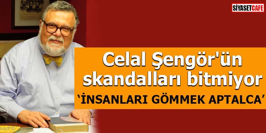 Celal Şengör'ün  skandalları bitmiyor 'İnsanları gömmek aptalca'