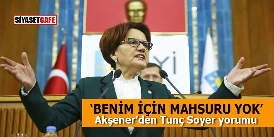 Akşener'den Tunç Soyer yorumu: Benim için mahsuru yok!