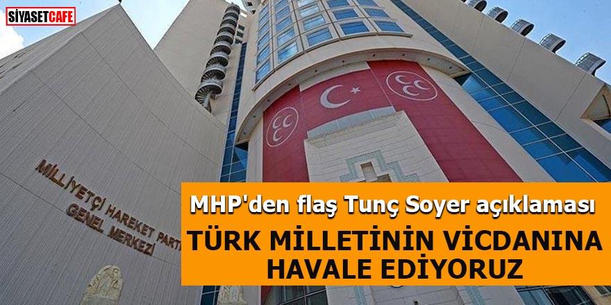 MHP'den flaş Tunç Soyer açıklaması Türk Milletinin mahşeri vicdanına havale ediyoruz
